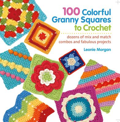 100 Colorful Granny Squares to Crochet By Morgan, Leonie